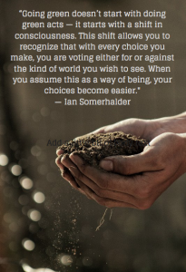 """Going green doesn't start with doing green acts - it starts with a shift in consciousness. This shift allows you to recognise that with every choice you make, you are voting either for or against the kind of world you wish to see. When you assume this as a way of being, your choices become easier."" Ian Somerhalder"